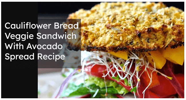 Cauliflower Bread Veggie Sandwich Avocado Spread Recipe